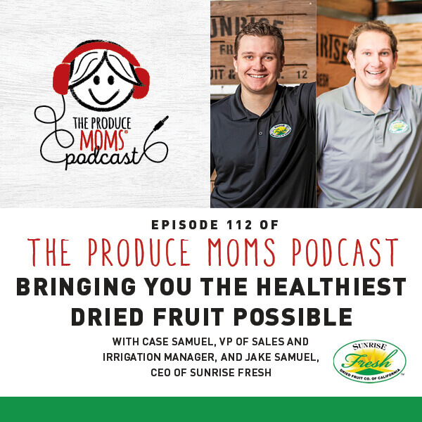 Episode 112: Bringing You The Healthiest Dried Fruit Possible with Case Samuel, VP of Sales and Irrigation Manager, and Jake Samuel, CEO of Sunrise Fresh