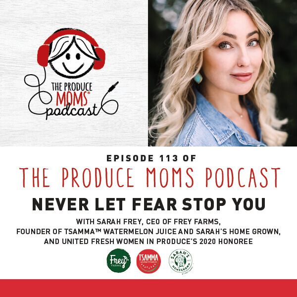 Episode 113: Never Let Fear Stop You With Sarah Frey, CEO of Frey Farms, Founder of Tsamma™ Watermelon Juice and Sarah's Home Grown, and United Fresh Women In Produce's 2020 Honoree