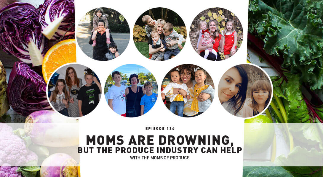Episode 134: Moms Are Drowning, But The Produce Industry Can Help With The Moms Of Produce