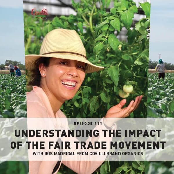 Episode 131: Understanding The Impact Of The Fair Trade Movement With Iris Madrigal From Covilli Brand Organics