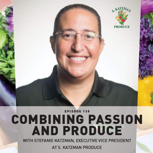 Episode 138: Combining Passion And Produce With Stefanie Katzman, Executive Vice President at S. Katzman Produce