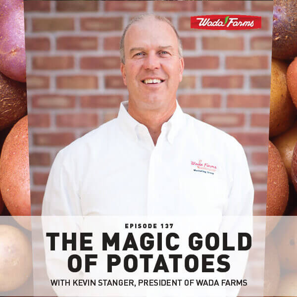 Episode 137: The Magic Gold Of Potatoes With Kevin Stanger, President Of Wada Farms