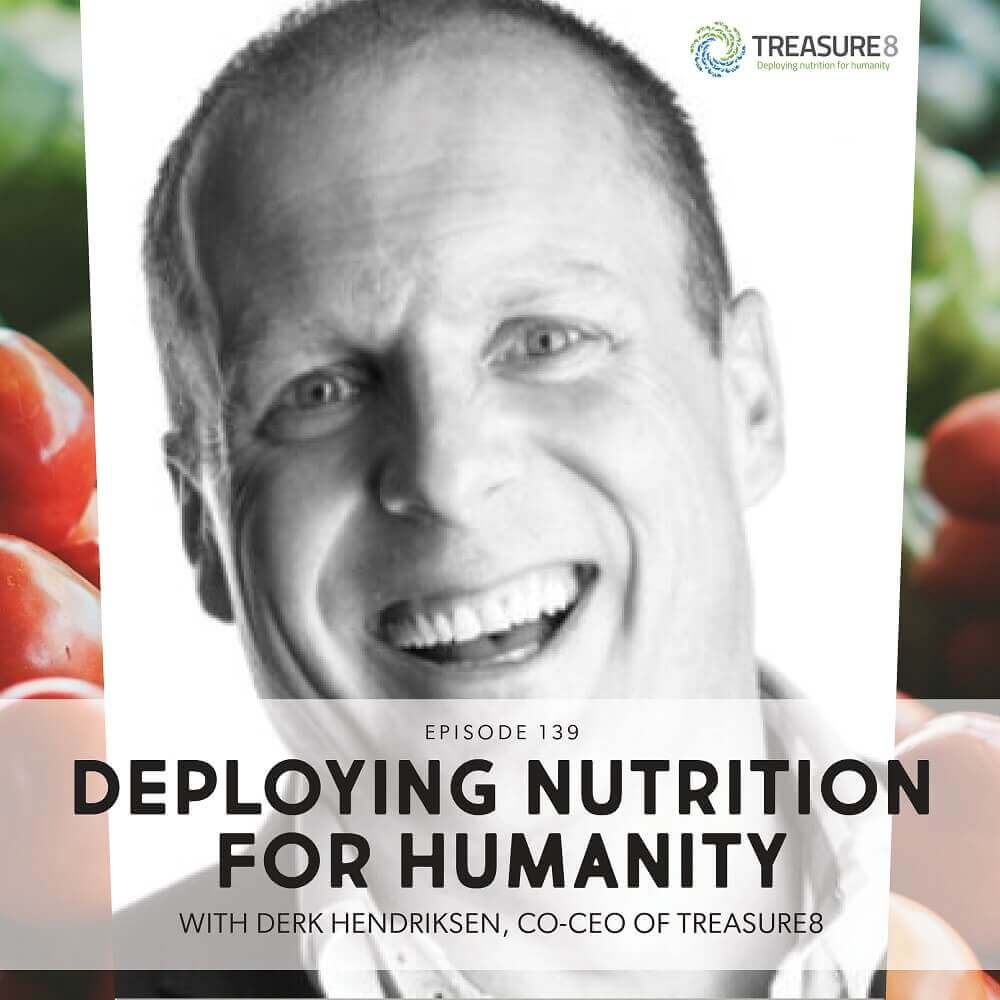 Episode 139: Deploying Nutrition For Humanity With Derk Hendriksen, Co-CEO Of Treasure8